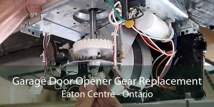 Garage Door Opener Gear Replacement Eaton Centre - Ontario