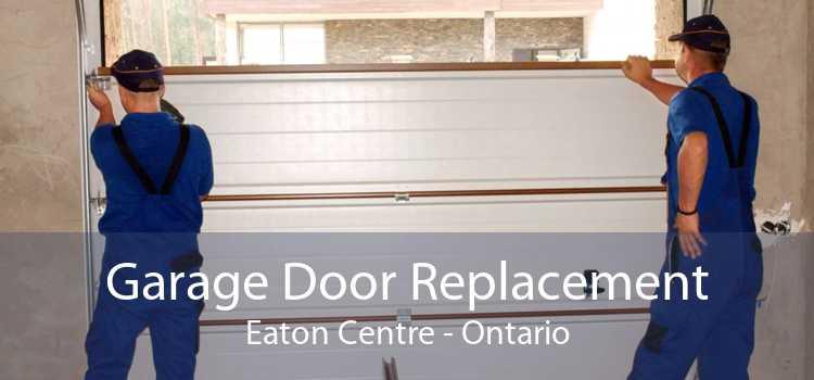 Garage Door Replacement Eaton Centre - Ontario
